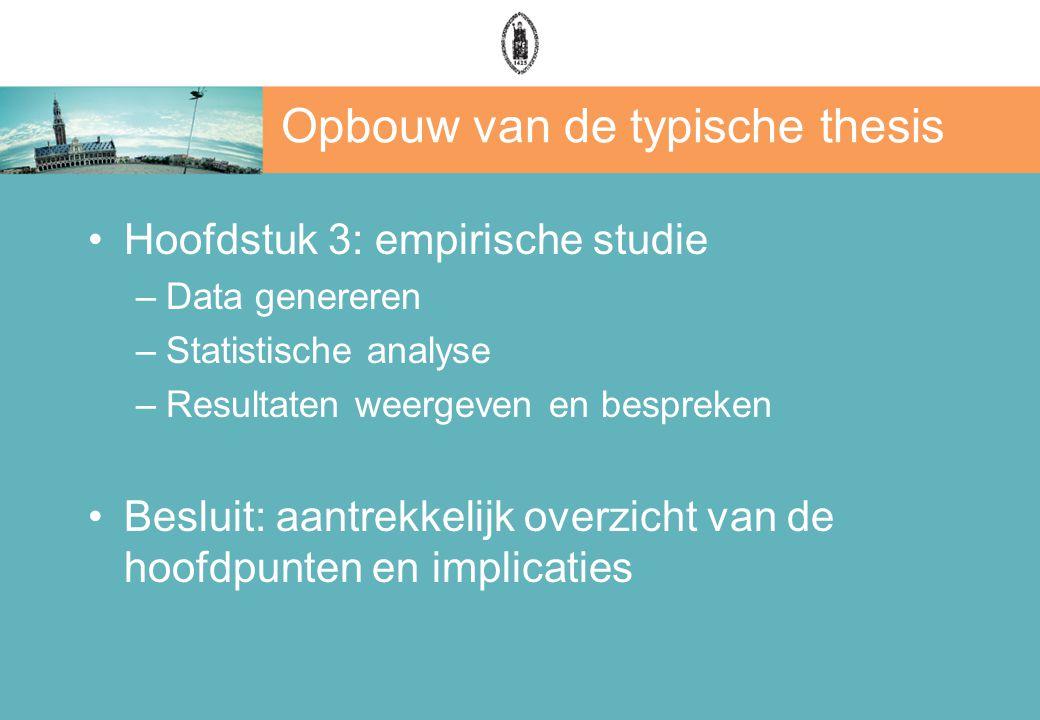 Opbouw van de typische thesis Hoofdstuk 3: empirische studie –Data genereren –Statistische analyse –Resultaten weergeven en bespreken Besluit: aantrekkelijk overzicht van de hoofdpunten en implicaties