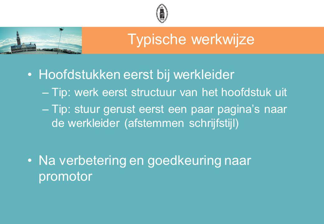 Typische werkwijze Hoofdstukken eerst bij werkleider –Tip: werk eerst structuur van het hoofdstuk uit –Tip: stuur gerust eerst een paar pagina's naar de werkleider (afstemmen schrijfstijl) Na verbetering en goedkeuring naar promotor