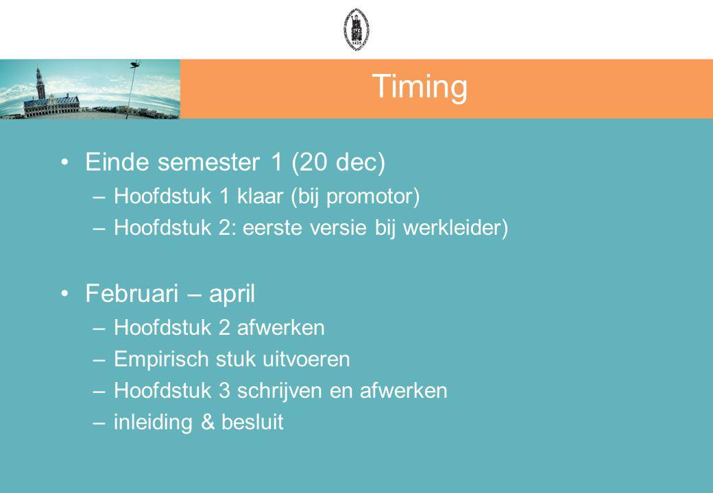 Timing Einde semester 1 (20 dec) –Hoofdstuk 1 klaar (bij promotor) –Hoofdstuk 2: eerste versie bij werkleider) Februari – april –Hoofdstuk 2 afwerken –Empirisch stuk uitvoeren –Hoofdstuk 3 schrijven en afwerken –inleiding & besluit
