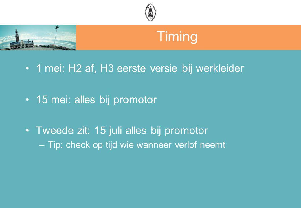 Timing 1 mei: H2 af, H3 eerste versie bij werkleider 15 mei: alles bij promotor Tweede zit: 15 juli alles bij promotor –Tip: check op tijd wie wanneer verlof neemt