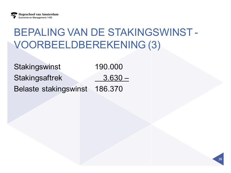 BEPALING VAN DE STAKINGSWINST - VOORBEELDBEREKENING (3) Stakingswinst 190.000 Stakingsaftrek 3.630 – Belaste stakingswinst186.370 26