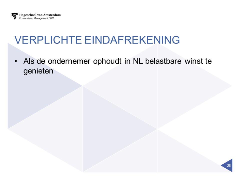 VERPLICHTE EINDAFREKENING Als de ondernemer ophoudt in NL belastbare winst te genieten 28