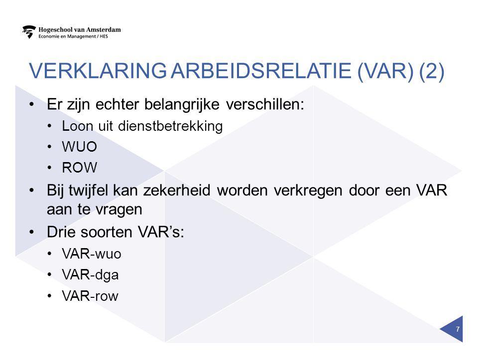 VERKLARING ARBEIDSRELATIE (VAR) (2) Er zijn echter belangrijke verschillen: Loon uit dienstbetrekking WUO ROW Bij twijfel kan zekerheid worden verkreg