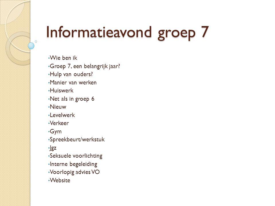 Informatieavond groep 7 Wie ben ik Groep 7, een belangrijk jaar? Hulp van ouders? Manier van werken Huiswerk Net als in groep 6 Nieuw Levelwerk Verkee