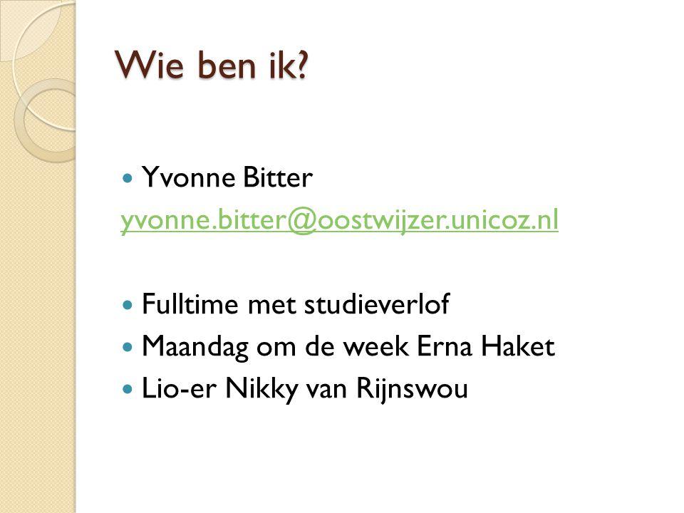 Wie ben ik? Yvonne Bitter yvonne.bitter@oostwijzer.unicoz.nl Fulltime met studieverlof Maandag om de week Erna Haket Lio-er Nikky van Rijnswou