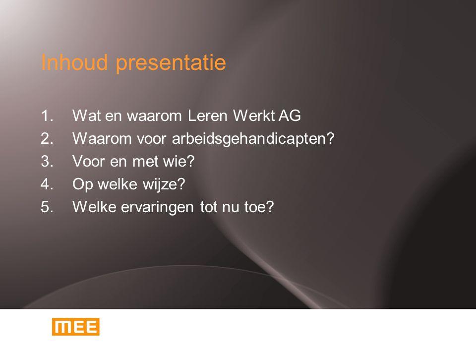 Inhoud presentatie 1. Wat en waarom Leren Werkt AG 2. Waarom voor arbeidsgehandicapten? 3.Voor en met wie? 4.Op welke wijze? 5.Welke ervaringen tot nu