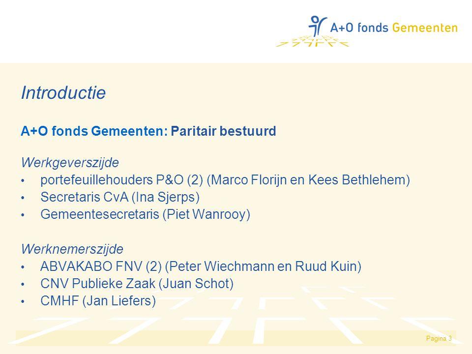 Pagina 3 Introductie A+O fonds Gemeenten: Paritair bestuurd Werkgeverszijde portefeuillehouders P&O (2) (Marco Florijn en Kees Bethlehem) Secretaris CvA (Ina Sjerps) Gemeentesecretaris (Piet Wanrooy) Werknemerszijde ABVAKABO FNV (2) (Peter Wiechmann en Ruud Kuin) CNV Publieke Zaak (Juan Schot) CMHF (Jan Liefers)