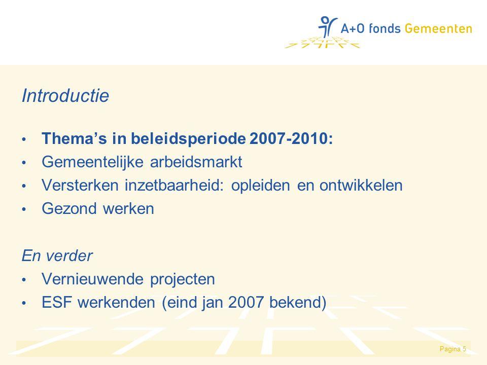 Pagina 5 Introductie Thema's in beleidsperiode 2007-2010: Gemeentelijke arbeidsmarkt Versterken inzetbaarheid: opleiden en ontwikkelen Gezond werken En verder Vernieuwende projecten ESF werkenden (eind jan 2007 bekend)