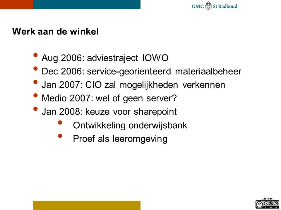 Copyright Werk aan de winkel Aug 2006: adviestraject IOWO Dec 2006: service-georienteerd materiaalbeheer Jan 2007: CIO zal mogelijkheden verkennen Medio 2007: wel of geen server.