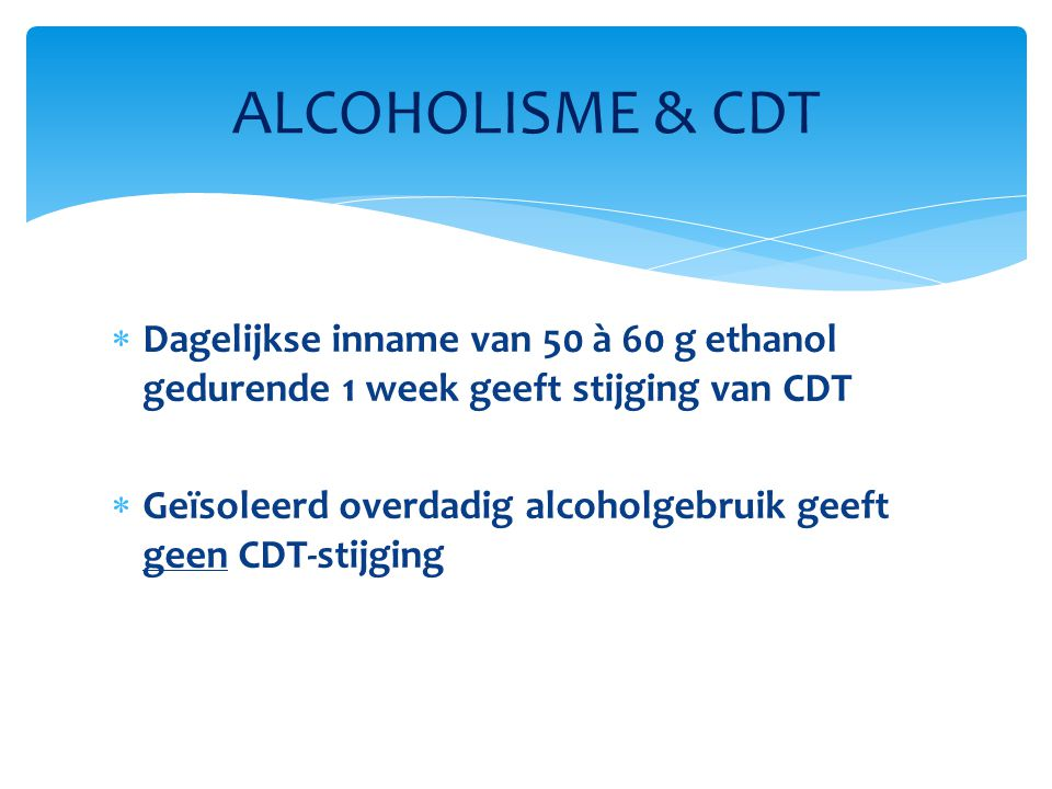 Dagelijkse inname van 50 à 60 g ethanol gedurende 1 week geeft stijging van CDT  Geïsoleerd overdadig alcoholgebruik geeft geen CDT-stijging ALCOHO