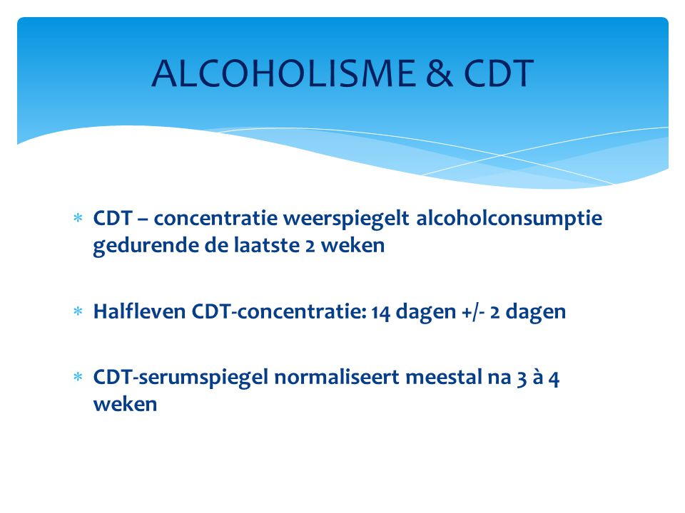  CDT – concentratie weerspiegelt alcoholconsumptie gedurende de laatste 2 weken  Halfleven CDT-concentratie: 14 dagen +/- 2 dagen  CDT-serumspiegel