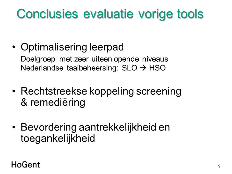 Conclusies evaluatie vorige tools Optimalisering leerpad Doelgroep met zeer uiteenlopende niveaus Nederlandse taalbeheersing: SLO  HSO Rechtstreekse koppeling screening & remediëring Bevordering aantrekkelijkheid en toegankelijkheid 9
