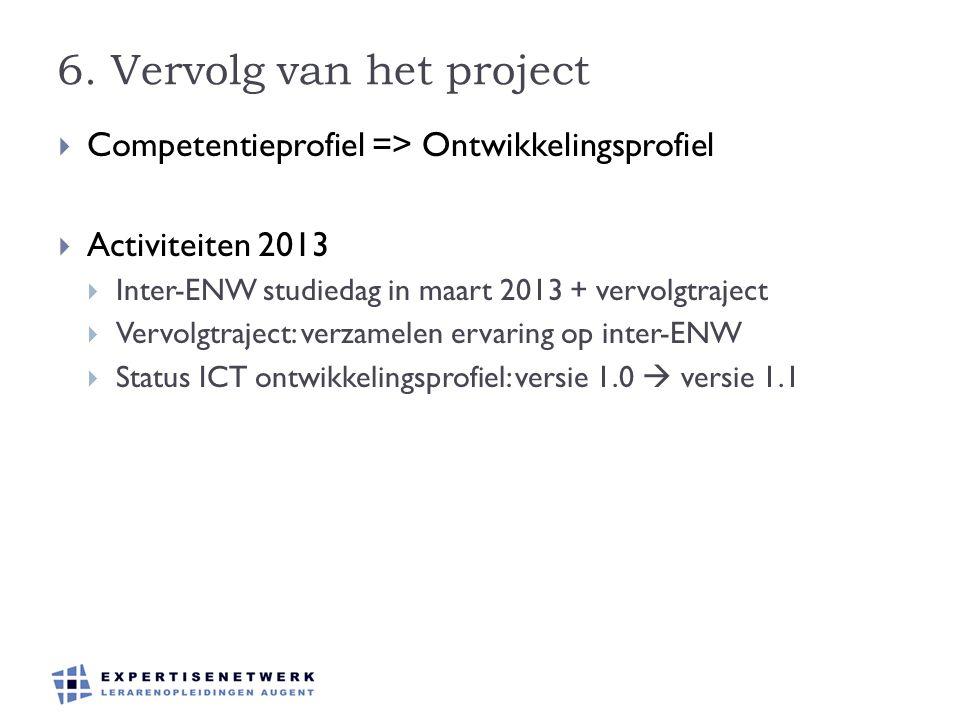 6. Vervolg van het project  Competentieprofiel => Ontwikkelingsprofiel  Activiteiten 2013  Inter-ENW studiedag in maart 2013 + vervolgtraject  Ver