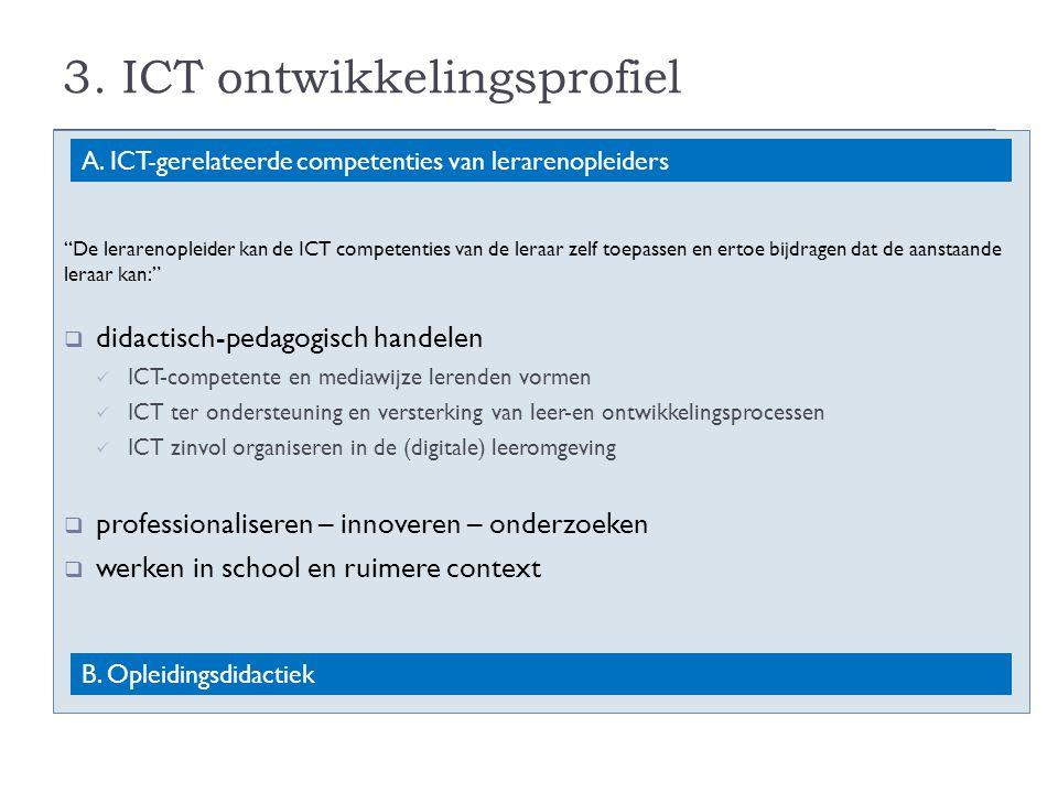 """3. ICT ontwikkelingsprofiel """"De lerarenopleider kan de ICT competenties van de leraar zelf toepassen en ertoe bijdragen dat de aanstaande leraar kan:"""""""