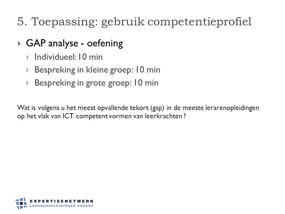 5. Toepassing: gebruik competentieprofiel  GAP analyse - oefening  Individueel: 10 min  Bespreking in kleine groep: 10 min  Bespreking in grote gr