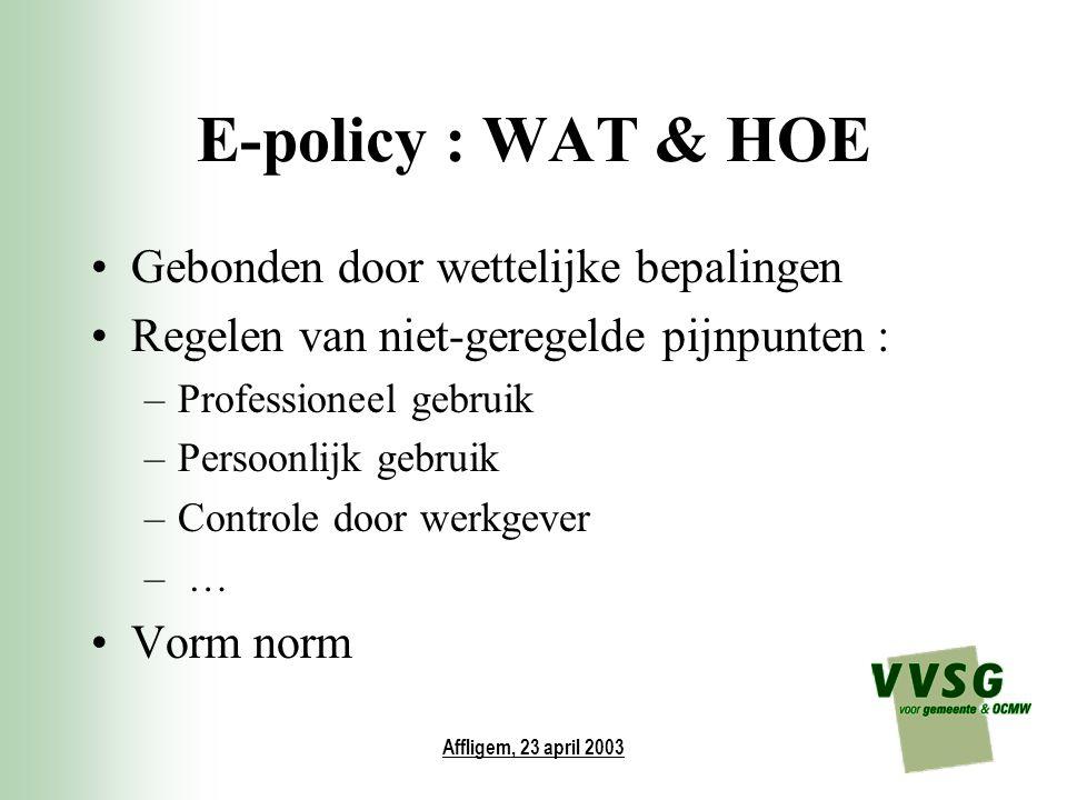 Affligem, 23 april 2003 E-policy : WAT & HOE Gebonden door wettelijke bepalingen Regelen van niet-geregelde pijnpunten : –Professioneel gebruik –Perso