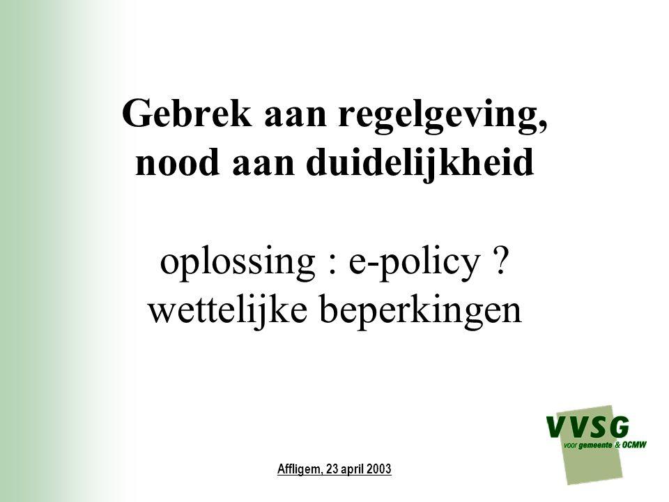 Affligem, 23 april 2003 Gebrek aan regelgeving, nood aan duidelijkheid oplossing : e-policy ? wettelijke beperkingen