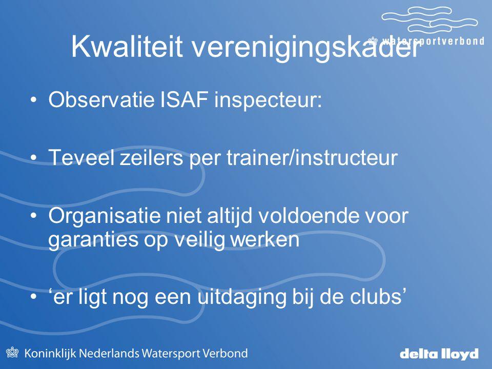 Kwaliteit verenigingskader Observatie ISAF inspecteur: Teveel zeilers per trainer/instructeur Organisatie niet altijd voldoende voor garanties op veil