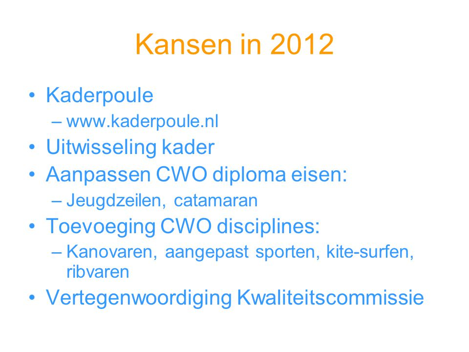 Kansen in 2012 Kaderpoule –www.kaderpoule.nl Uitwisseling kader Aanpassen CWO diploma eisen: –Jeugdzeilen, catamaran Toevoeging CWO disciplines: –Kano
