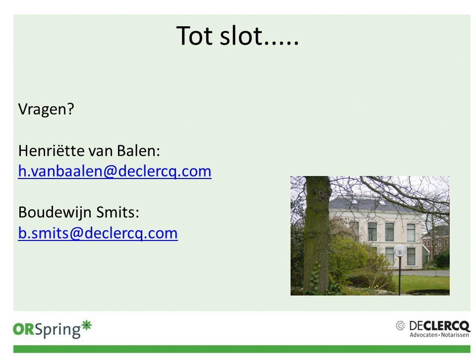 Tot slot..... Vragen? Henriëtte van Balen: h.vanbaalen@declercq.com h.vanbaalen@declercq.com Boudewijn Smits: b.smits@declercq.com b.smits@declercq.co
