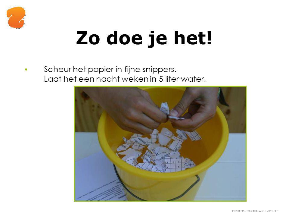 Zo doe je het! Scheur het papier in fijne snippers. Laat het een nacht weken in 5 liter water. © Uitgeverij Averbode, 2010 | Jan Tilley