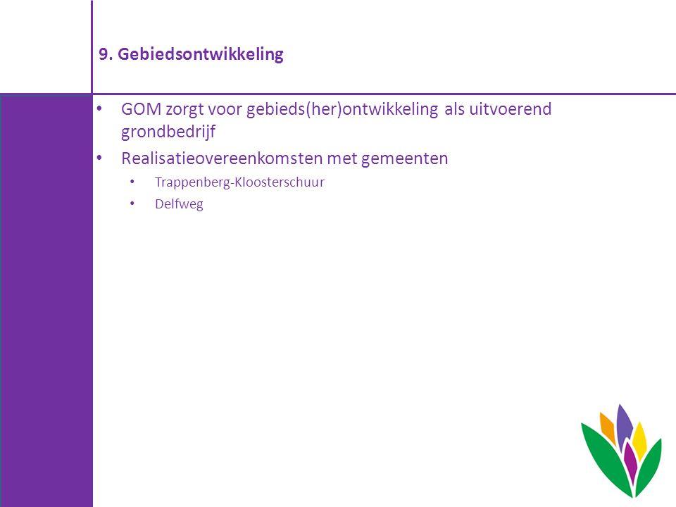 9. Gebiedsontwikkeling GOM zorgt voor gebieds(her)ontwikkeling als uitvoerend grondbedrijf Realisatieovereenkomsten met gemeenten Trappenberg-Klooster