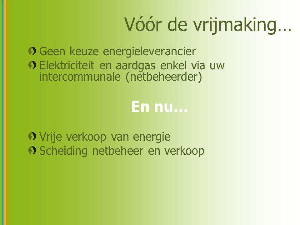 Vóór de vrijmaking… Geen keuze energieleverancier Elektriciteit en aardgas enkel via uw intercommunale (netbeheerder) En nu… Vrije verkoop van energie Scheiding netbeheer en verkoop
