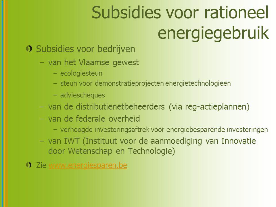 Subsidies voor rationeel energiegebruik Subsidies voor bedrijven –van het Vlaamse gewest –ecologiesteun –steun voor demonstratieprojecten energietechnologieën –adviescheques –van de distributienetbeheerders (via reg-actieplannen) –van de federale overheid –verhoogde investeringsaftrek voor energiebesparende investeringen –van IWT (Instituut voor de aanmoediging van Innovatie door Wetenschap en Technologie) Zie www.energiesparen.bewww.energiesparen.be