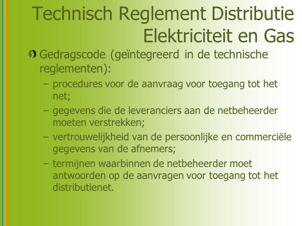 Technisch Reglement Distributie Elektriciteit en Gas Gedragscode (geïntegreerd in de technische reglementen): –procedures voor de aanvraag voor toegang tot het net; –gegevens die de leveranciers aan de netbeheerder moeten verstrekken; –vertrouwelijkheid van de persoonlijke en commerciële gegevens van de afnemers; –termijnen waarbinnen de netbeheerder moet antwoorden op de aanvragen voor toegang tot het distributienet.