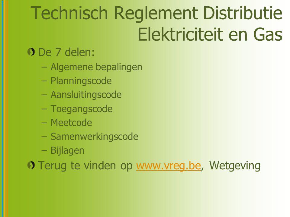 Technisch Reglement Distributie Elektriciteit en Gas De 7 delen: –Algemene bepalingen –Planningscode –Aansluitingscode –Toegangscode –Meetcode –Samenwerkingscode –Bijlagen Terug te vinden op www.vreg.be, Wetgevingwww.vreg.be