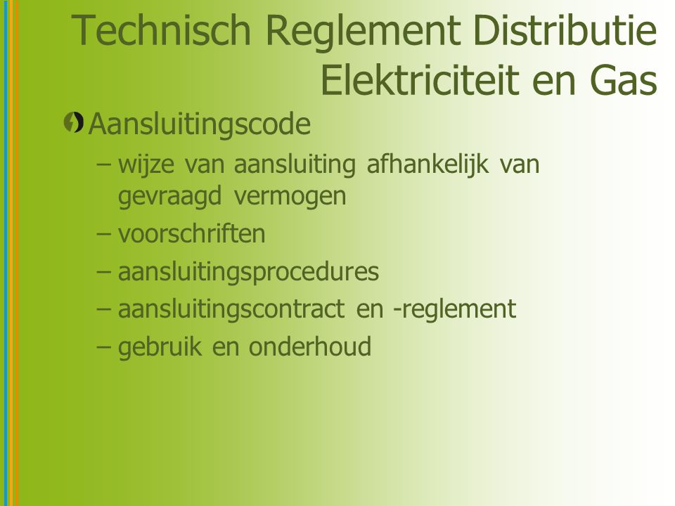 Technisch Reglement Distributie Elektriciteit en Gas Aansluitingscode –wijze van aansluiting afhankelijk van gevraagd vermogen –voorschriften –aansluitingsprocedures –aansluitingscontract en -reglement –gebruik en onderhoud