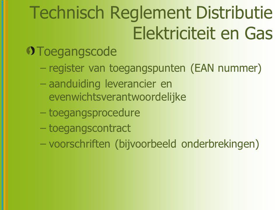 Technisch Reglement Distributie Elektriciteit en Gas Toegangscode –register van toegangspunten (EAN nummer) –aanduiding leverancier en evenwichtsverantwoordelijke –toegangsprocedure –toegangscontract –voorschriften (bijvoorbeeld onderbrekingen)