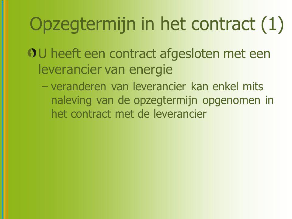 Opzegtermijn in het contract (1) U heeft een contract afgesloten met een leverancier van energie –veranderen van leverancier kan enkel mits naleving van de opzegtermijn opgenomen in het contract met de leverancier