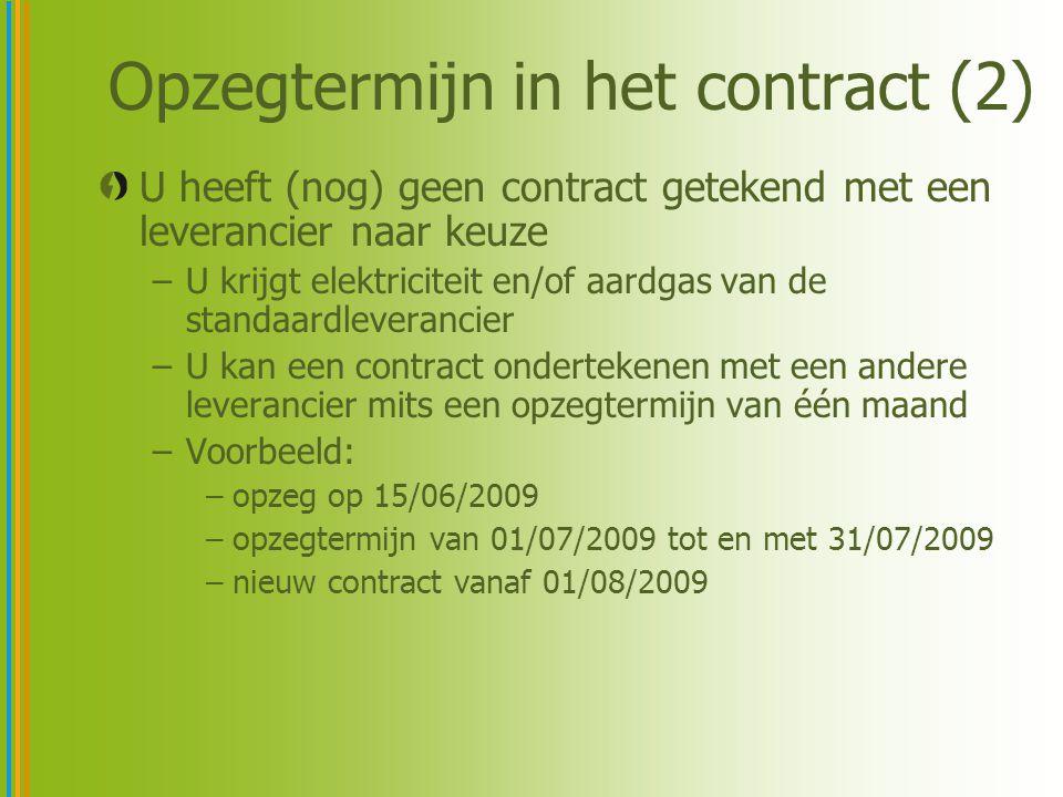 Opzegtermijn in het contract (2) U heeft (nog) geen contract getekend met een leverancier naar keuze –U krijgt elektriciteit en/of aardgas van de standaardleverancier –U kan een contract ondertekenen met een andere leverancier mits een opzegtermijn van één maand –Voorbeeld: –opzeg op 15/06/2009 –opzegtermijn van 01/07/2009 tot en met 31/07/2009 –nieuw contract vanaf 01/08/2009