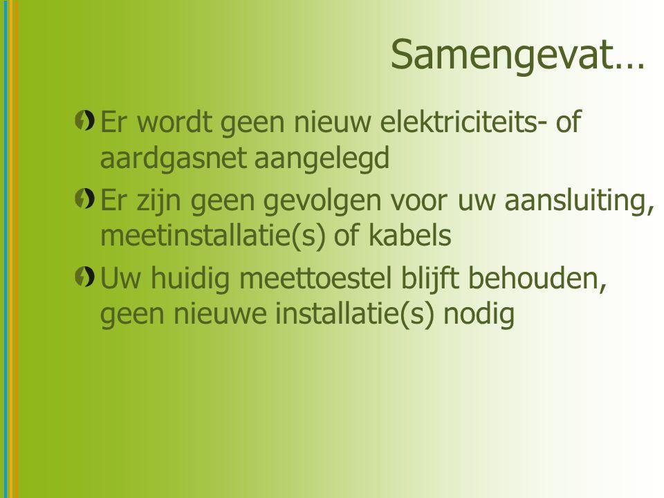 Samengevat… Er wordt geen nieuw elektriciteits- of aardgasnet aangelegd Er zijn geen gevolgen voor uw aansluiting, meetinstallatie(s) of kabels Uw huidig meettoestel blijft behouden, geen nieuwe installatie(s) nodig