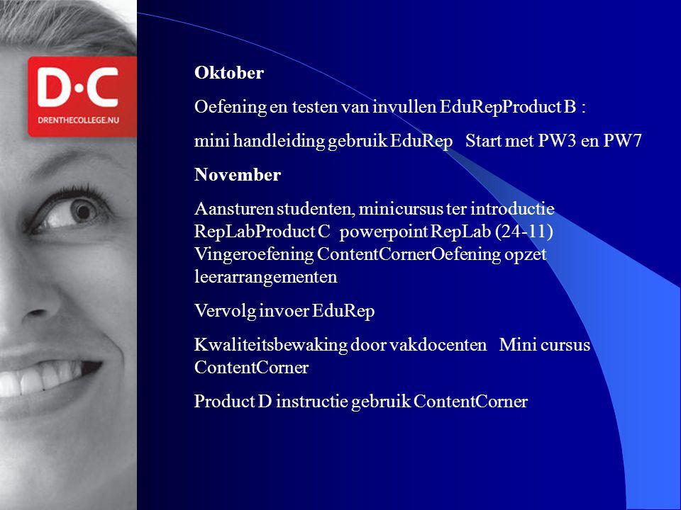 Opmerking: invoermogelijkheden afhankelijk van Edurep (functionaliteit) Oktober Oefening en testen van invullen EduRepProduct B : mini handleiding gebruik EduRep Start met PW3 en PW7 November Aansturen studenten, minicursus ter introductie RepLabProduct C powerpoint RepLab (24-11) Vingeroefening ContentCornerOefening opzet leerarrangementen Vervolg invoer EduRep Kwaliteitsbewaking door vakdocenten Mini cursus ContentCorner Product D instructie gebruik ContentCorner