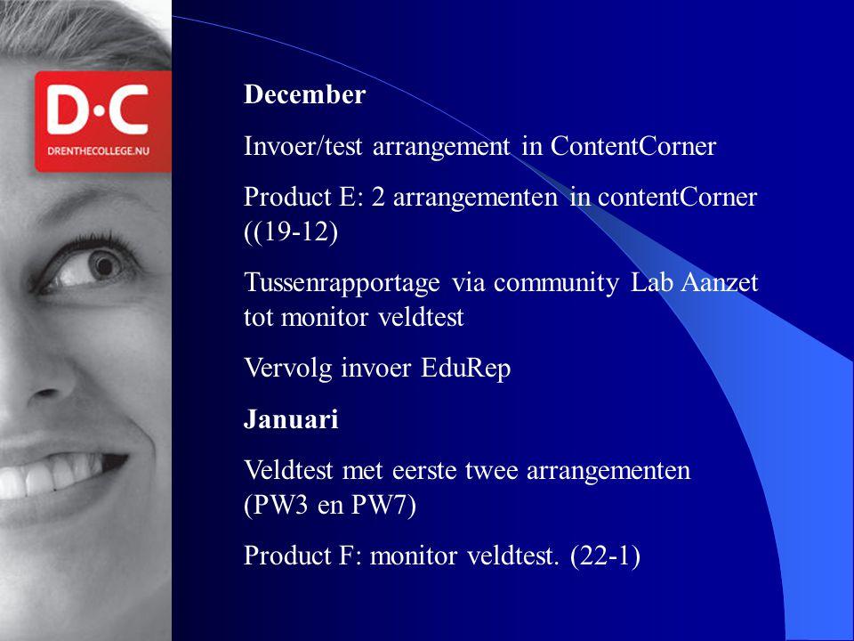December Invoer/test arrangement in ContentCorner Product E: 2 arrangementen in contentCorner ((19-12) Tussenrapportage via community Lab Aanzet tot monitor veldtest Vervolg invoer EduRep Januari Veldtest met eerste twee arrangementen (PW3 en PW7) Product F: monitor veldtest.