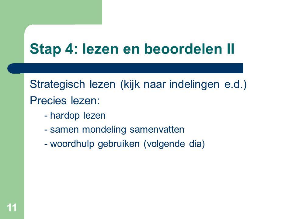 11 Stap 4: lezen en beoordelen II Strategisch lezen (kijk naar indelingen e.d.) Precies lezen: - hardop lezen - samen mondeling samenvatten - woordhul
