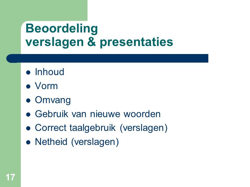 17 Beoordeling verslagen & presentaties Inhoud Vorm Omvang Gebruik van nieuwe woorden Correct taalgebruik (verslagen) Netheid (verslagen)