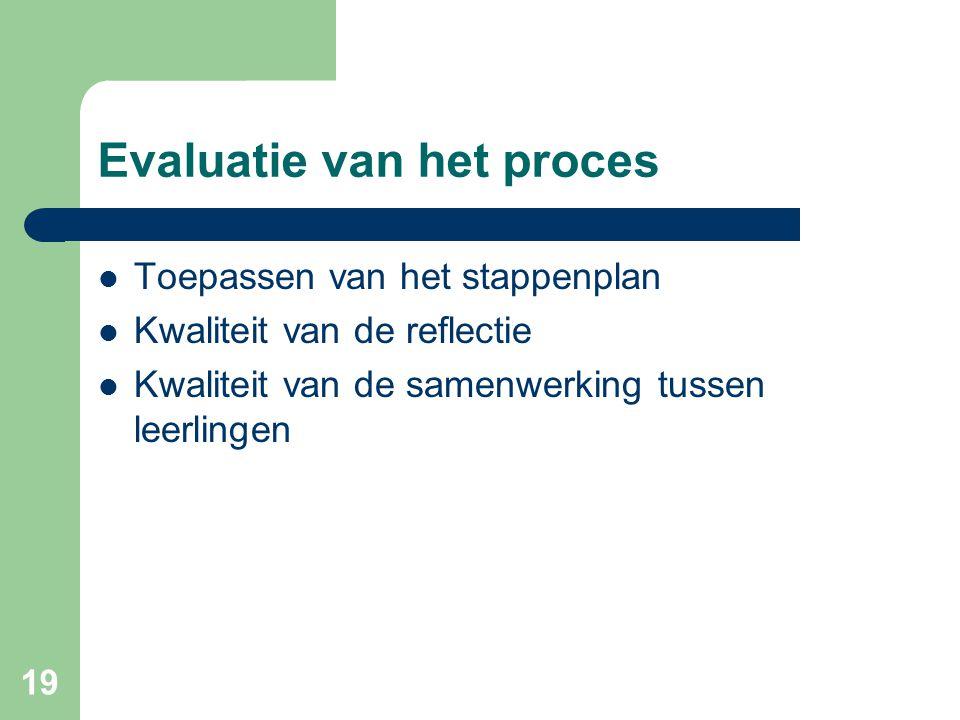 19 Evaluatie van het proces Toepassen van het stappenplan Kwaliteit van de reflectie Kwaliteit van de samenwerking tussen leerlingen
