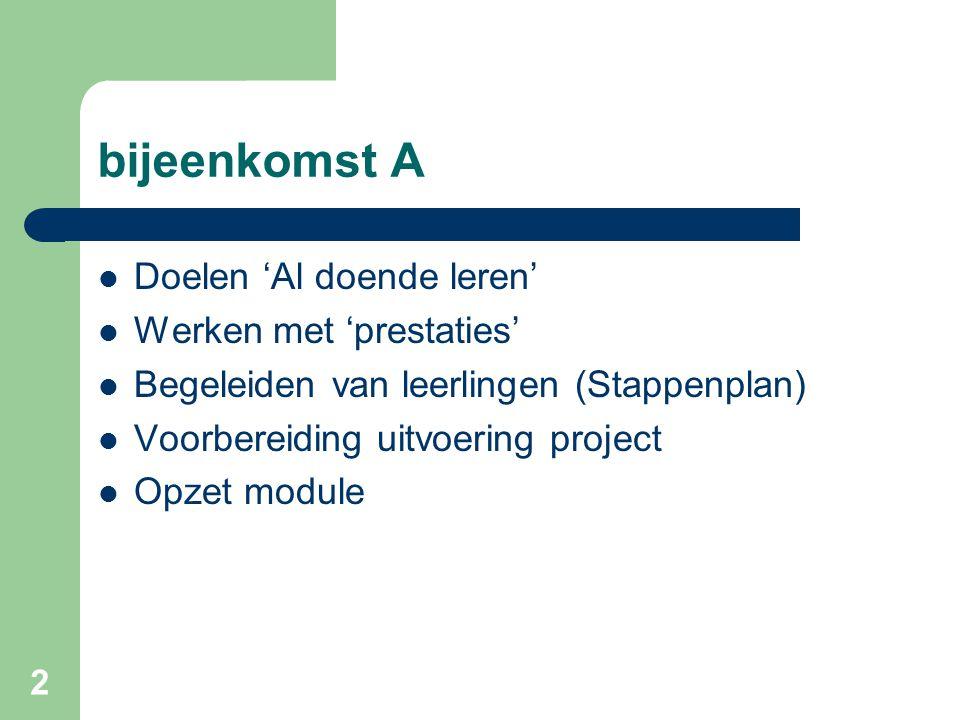 2 bijeenkomst A Doelen 'Al doende leren' Werken met 'prestaties' Begeleiden van leerlingen (Stappenplan) Voorbereiding uitvoering project Opzet module