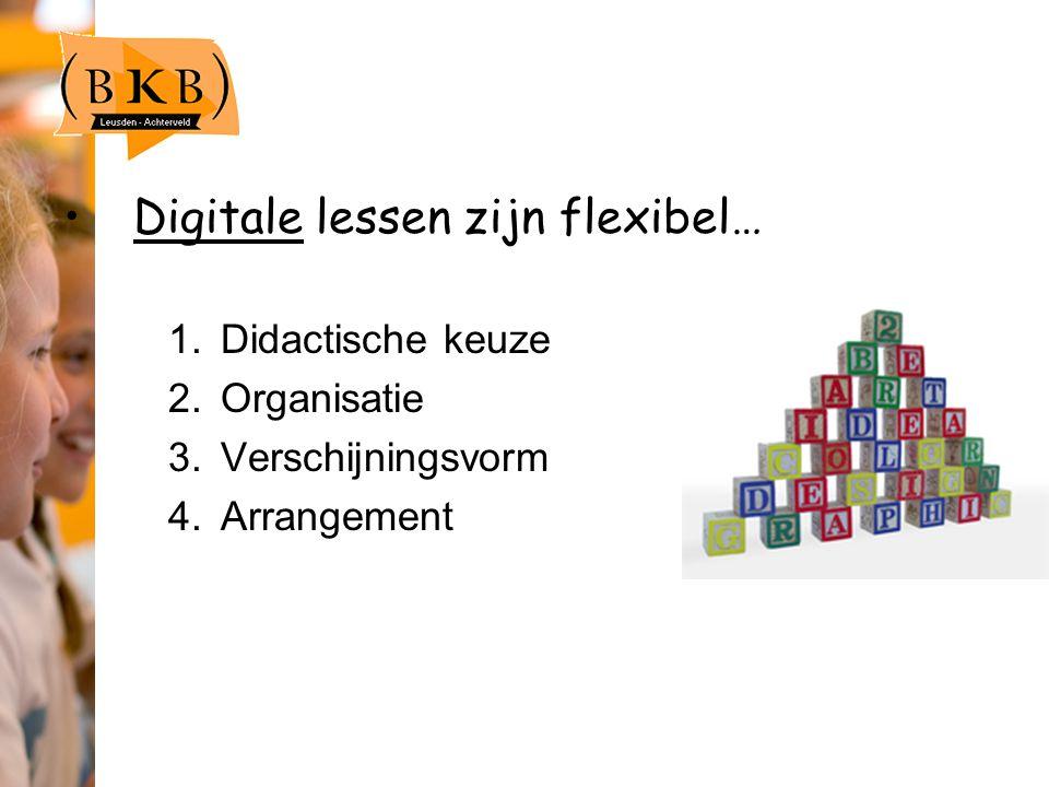 Digitale lessen zijn flexibel… 1.Didactische keuze 2.Organisatie 3.Verschijningsvorm 4.Arrangement