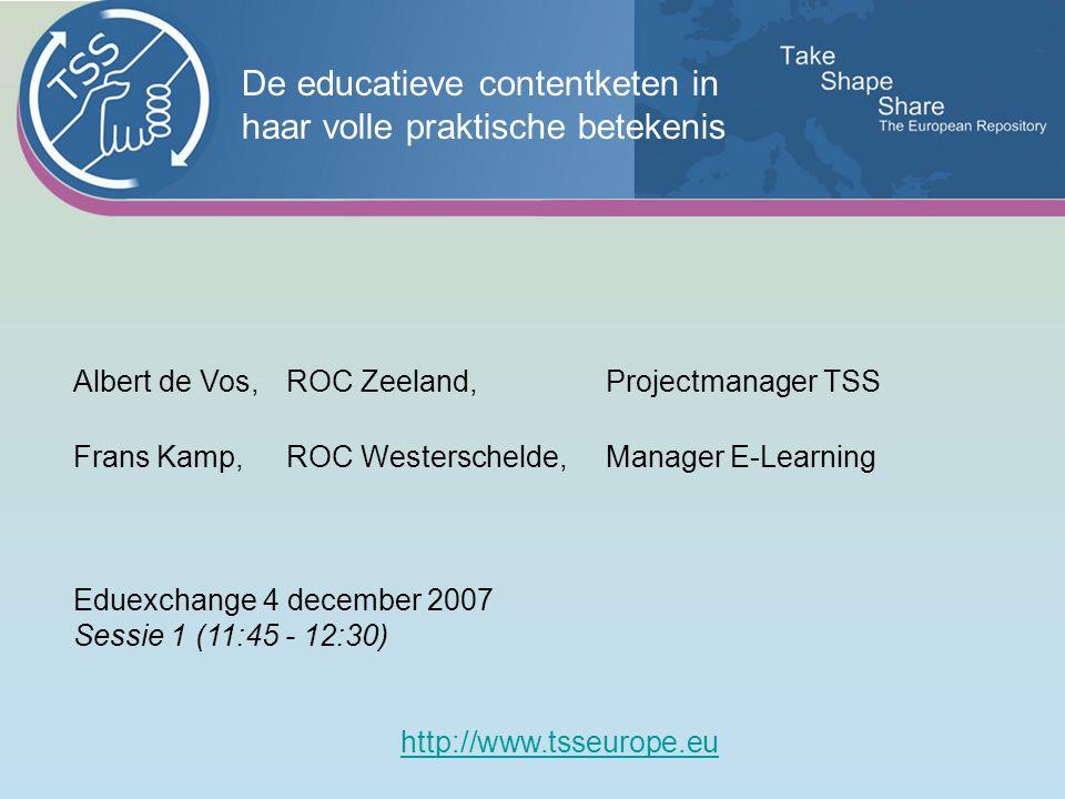 Albert de Vos,ROC Zeeland, Projectmanager TSS Frans Kamp,ROC Westerschelde, Manager E-Learning Eduexchange 4 december 2007 Sessie 1 (11:45 - 12:30) http://www.tsseurope.eu De educatieve contentketen in haar volle praktische betekenis