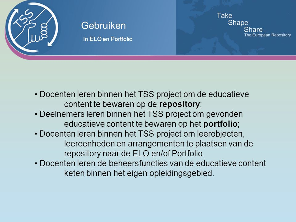 Gebruiken Docenten leren binnen het TSS project om de educatieve content te bewaren op de repository; Deelnemers leren binnen het TSS project om gevonden educatieve content te bewaren op het portfolio; Docenten leren binnen het TSS project om leerobjecten, leereenheden en arrangementen te plaatsen van de repository naar de ELO en/of Portfolio.