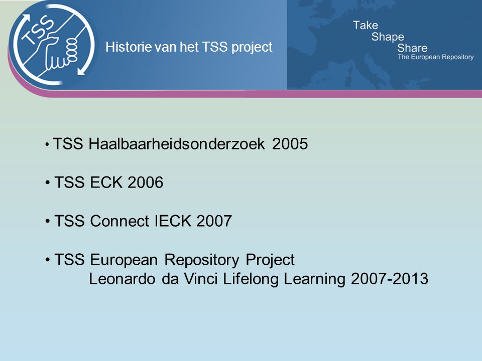Historie van het TSS project TSS Haalbaarheidsonderzoek 2005 TSS ECK 2006 TSS Connect IECK 2007 TSS European Repository Project Leonardo da Vinci Lifelong Learning 2007-2013