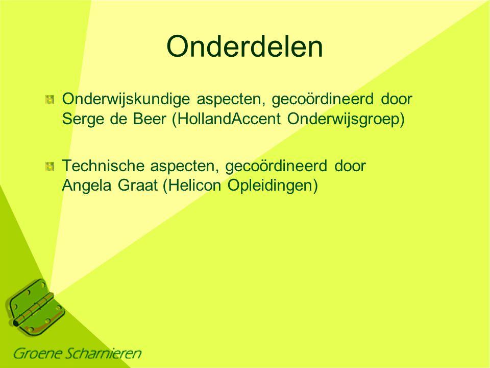 Onderdelen Onderwijskundige aspecten, gecoördineerd door Serge de Beer (HollandAccent Onderwijsgroep) Technische aspecten, gecoördineerd door Angela Graat (Helicon Opleidingen)