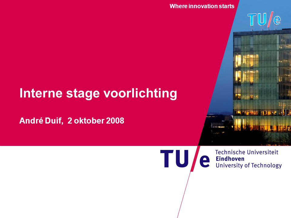 Where innovation starts Interne stage voorlichting André Duif, 2 oktober 2008