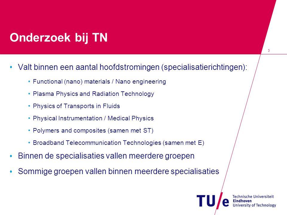 3 Onderzoek bij TN Valt binnen een aantal hoofdstromingen (specialisatierichtingen): Functional (nano) materials / Nano engineering Plasma Physics and