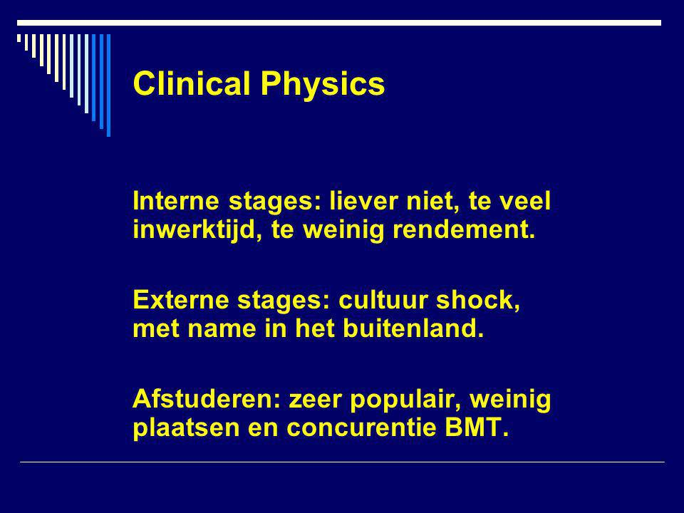 Clinical Physics Interne stages: liever niet, te veel inwerktijd, te weinig rendement.