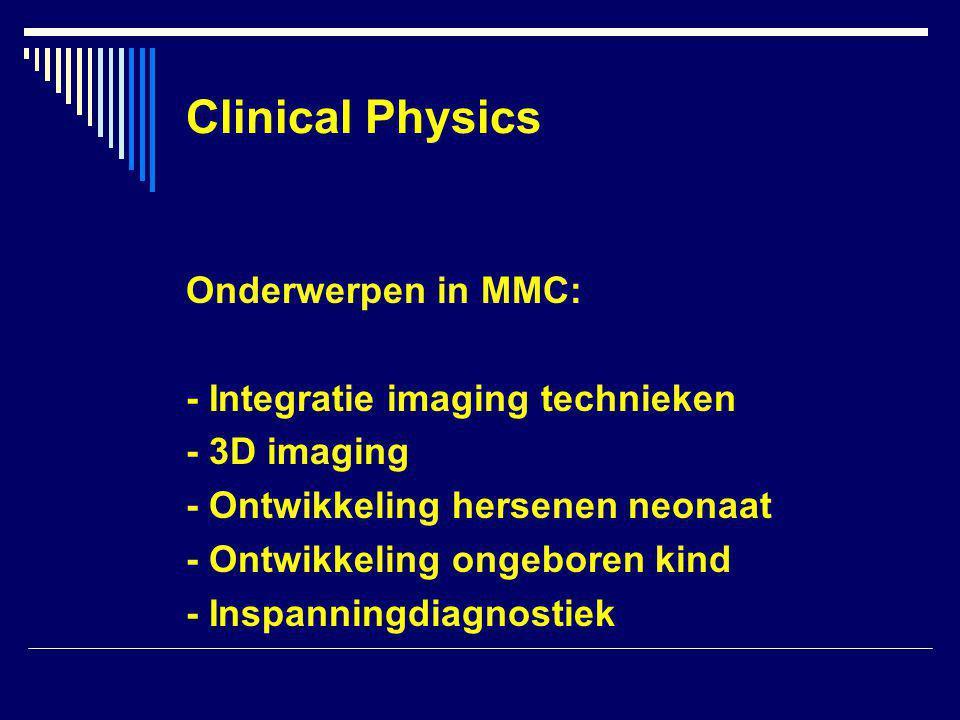 Clinical Physics Onderwerpen in MMC: - Integratie imaging technieken - 3D imaging - Ontwikkeling hersenen neonaat - Ontwikkeling ongeboren kind - Inspanningdiagnostiek